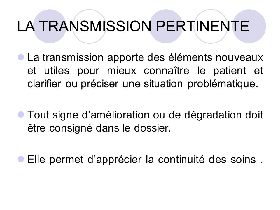 LA TRANSMISSION PERTINENTE La transmission apporte des éléments nouveaux et utiles pour mieux connaître le patient et clarifier ou préciser une situat