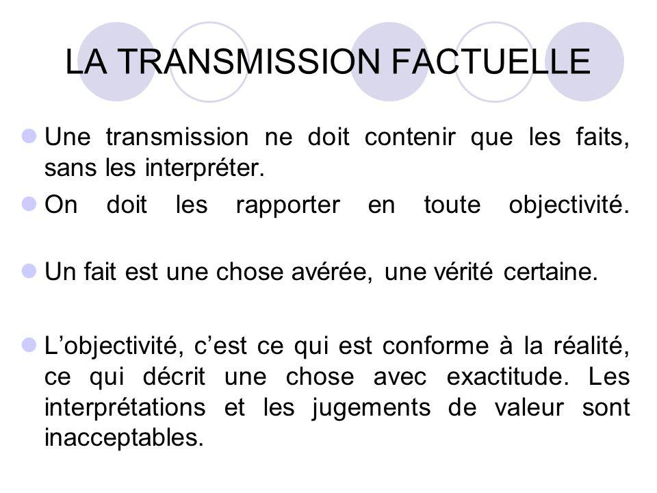 LA TRANSMISSION FACTUELLE Une transmission ne doit contenir que les faits, sans les interpréter. On doit les rapporter en toute objectivité. Un fait e