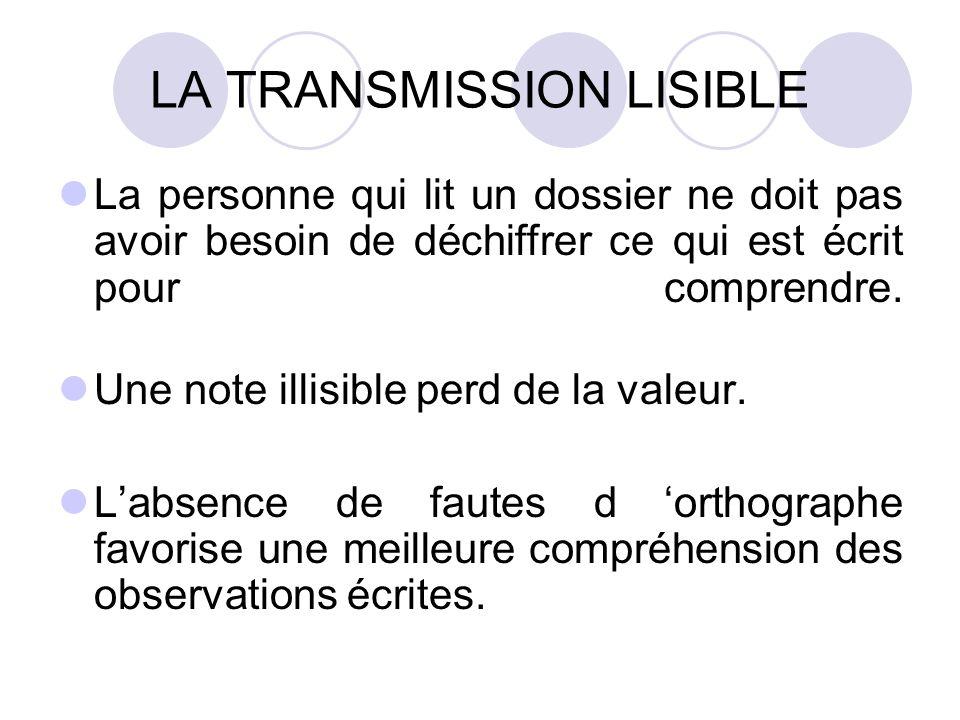 LA TRANSMISSION LISIBLE La personne qui lit un dossier ne doit pas avoir besoin de déchiffrer ce qui est écrit pour comprendre.