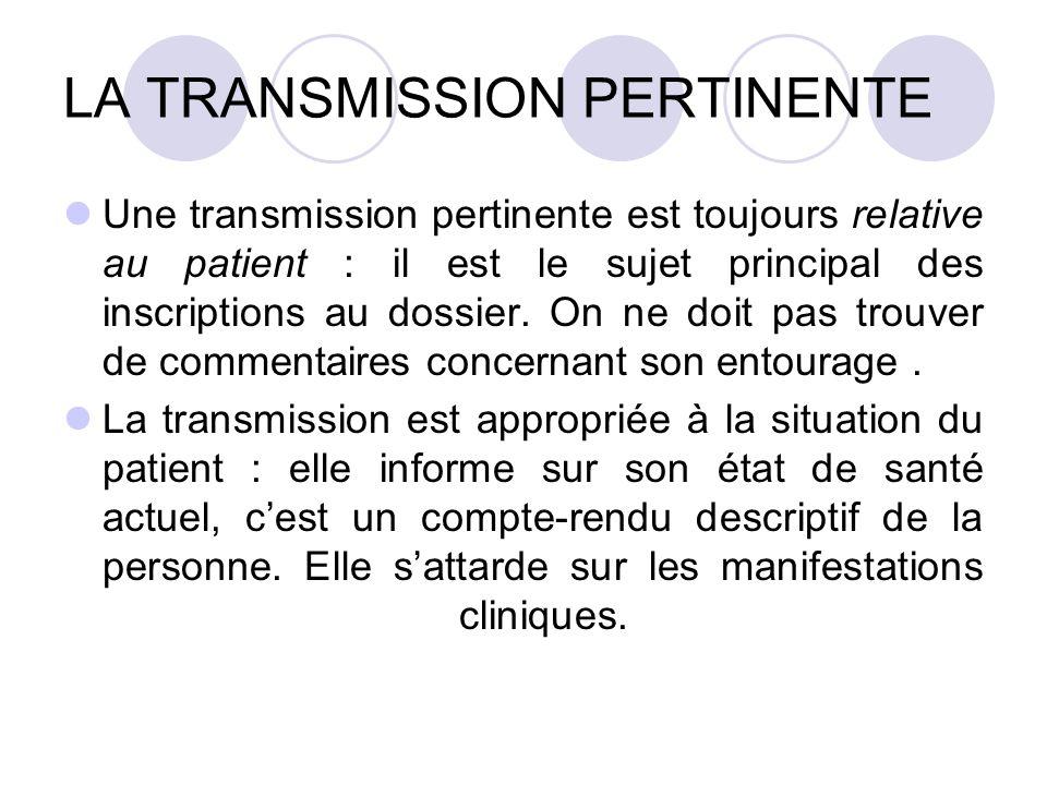 LA TRANSMISSION PERTINENTE Une transmission pertinente est toujours relative au patient : il est le sujet principal des inscriptions au dossier. On ne