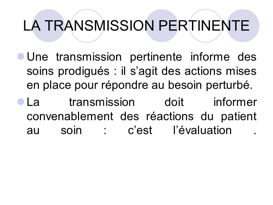 LA TRANSMISSION PERTINENTE Une transmission pertinente informe des soins prodigués : il sagit des actions mises en place pour répondre au besoin perturbé.