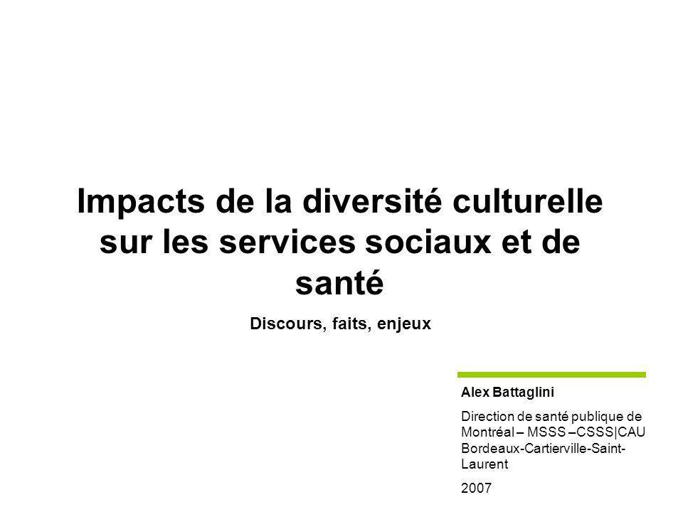 Impacts de la diversité culturelle sur les services sociaux et de santé Discours, faits, enjeux Alex Battaglini Direction de santé publique de Montréal – MSSS –CSSS|CAU Bordeaux-Cartierville-Saint- Laurent 2007