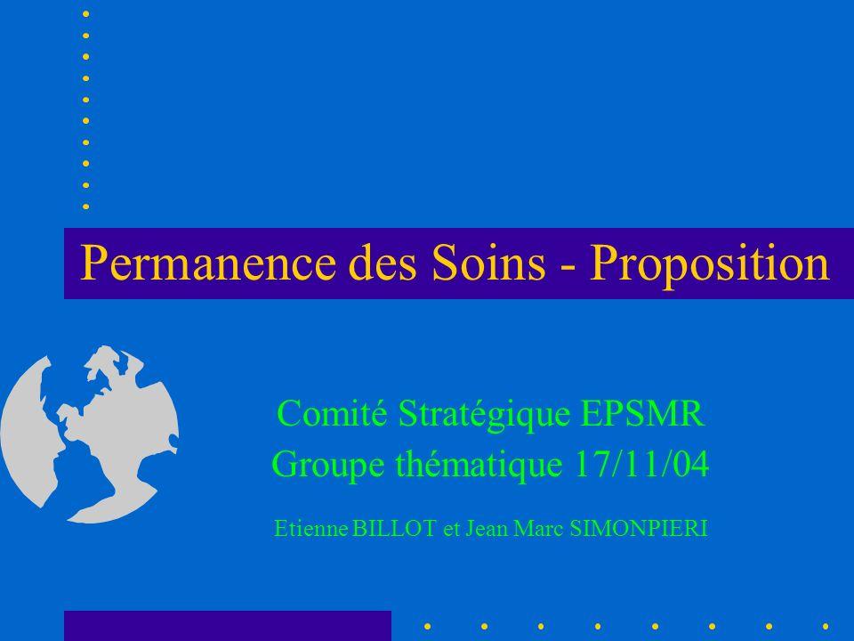 Permanence des Soins - Proposition Comité Stratégique EPSMR Groupe thématique 17/11/04 Etienne BILLOT et Jean Marc SIMONPIERI