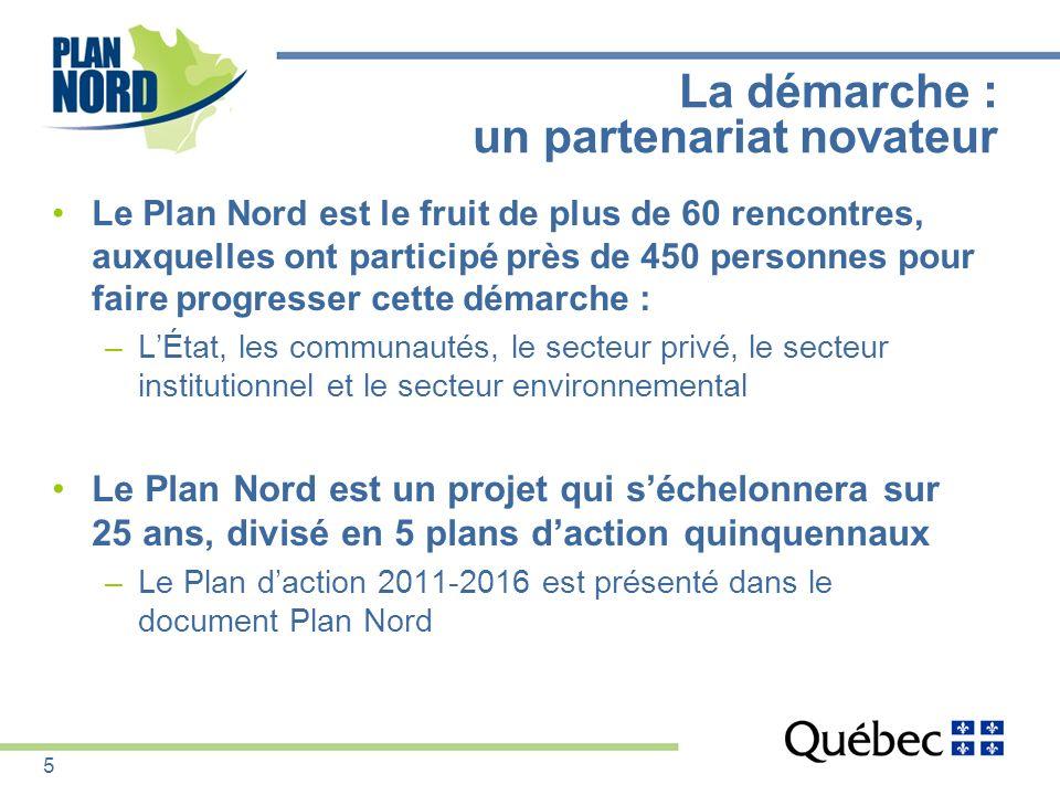La démarche : un partenariat novateur Le Plan Nord est le fruit de plus de 60 rencontres, auxquelles ont participé près de 450 personnes pour faire pr