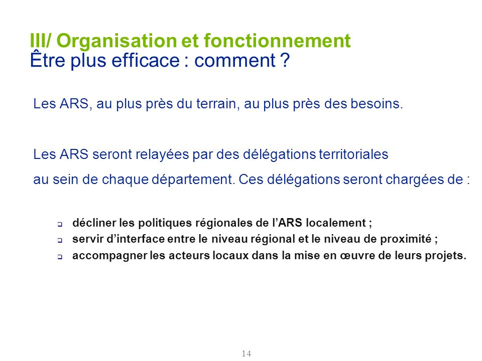 14 III/ Organisation et fonctionnement Être plus efficace : comment ? Les ARS, au plus près du terrain, au plus près des besoins. Les ARS seront relay