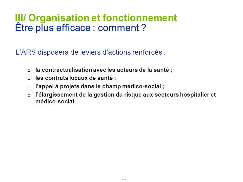 18 III/ Organisation et fonctionnement Être plus efficace : comment ? LARS disposera de leviers dactions renforcés : la contractualisation avec les ac