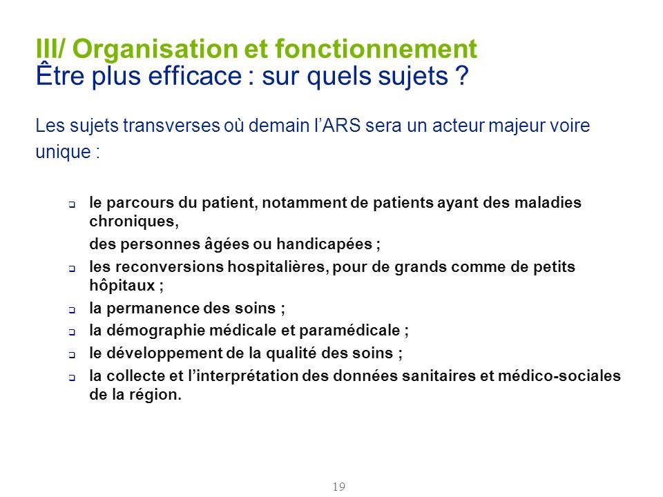 19 III/ Organisation et fonctionnement Être plus efficace : sur quels sujets ? Les sujets transverses où demain lARS sera un acteur majeur voire uniqu