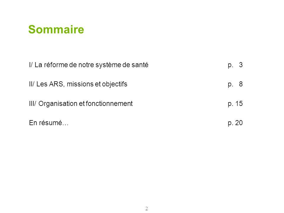 2 Sommaire I/ La réforme de notre système de santép. 3 II/ Les ARS, missions et objectifsp. 8 III/ Organisation et fonctionnementp. 15 En résumé…p. 20