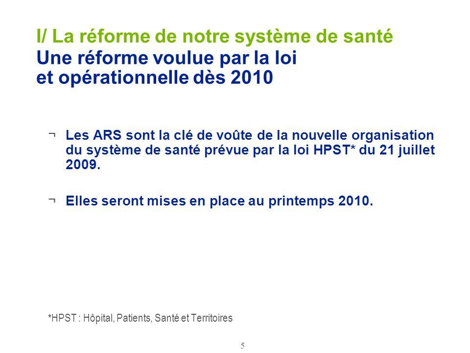 5 I/ La réforme de notre système de santé Une réforme voulue par la loi et opérationnelle dès 2010 ¬Les ARS sont la clé de voûte de la nouvelle organi