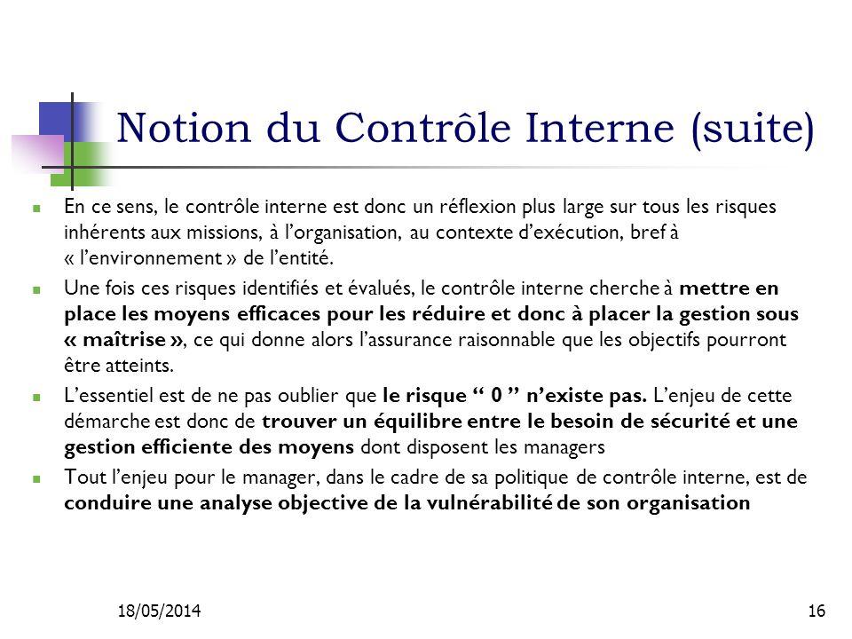 Notion du Contrôle Interne (suite) En ce sens, le contrôle interne est donc un réflexion plus large sur tous les risques inhérents aux missions, à lorganisation, au contexte dexécution, bref à « lenvironnement » de lentité.
