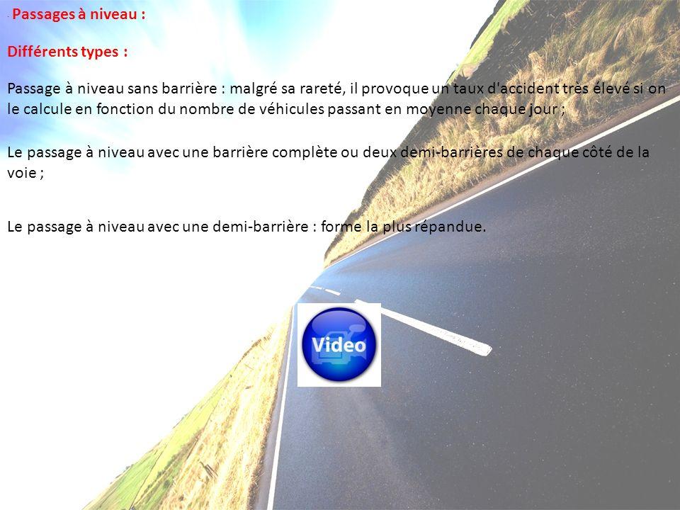 · Passages à niveau : Différents types : Passage à niveau sans barrière : malgré sa rareté, il provoque un taux d accident très élevé si on le calcule en fonction du nombre de véhicules passant en moyenne chaque jour ; Le passage à niveau avec une barrière complète ou deux demi-barrières de chaque côté de la voie ; Le passage à niveau avec une demi-barrière : forme la plus répandue.