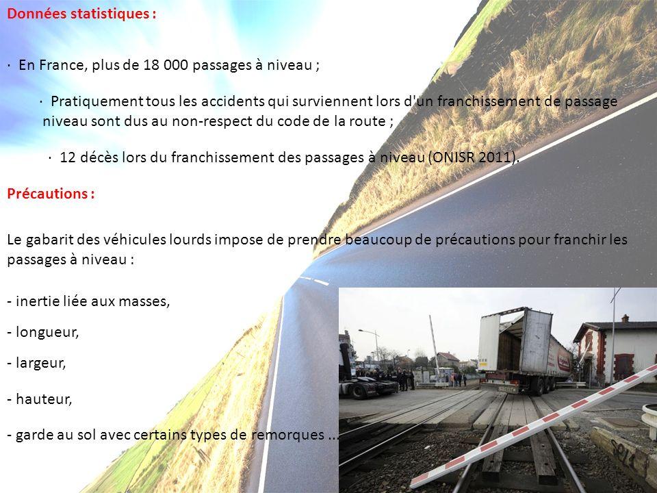 Données statistiques : · En France, plus de 18 000 passages à niveau ; · Pratiquement tous les accidents qui surviennent lors d un franchissement de passage niveau sont dus au non-respect du code de la route ; · 12 décès lors du franchissement des passages à niveau (ONISR 2011).