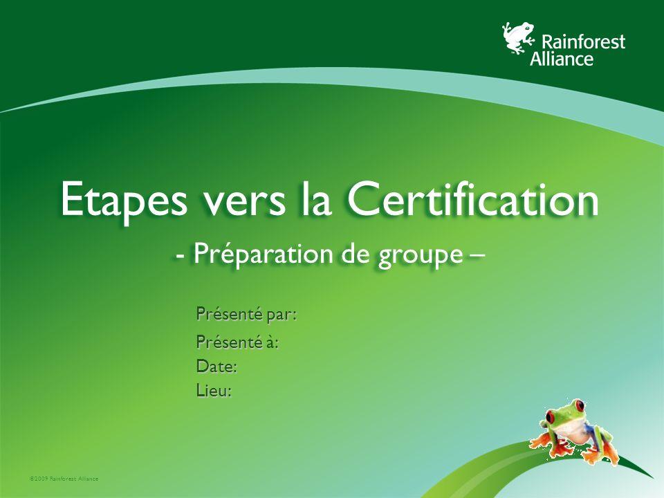 ©2009 Rainforest Alliance Etapes vers la Certification - Préparation de groupe – Présenté par: Présenté : Présenté à:Date:Lieu: