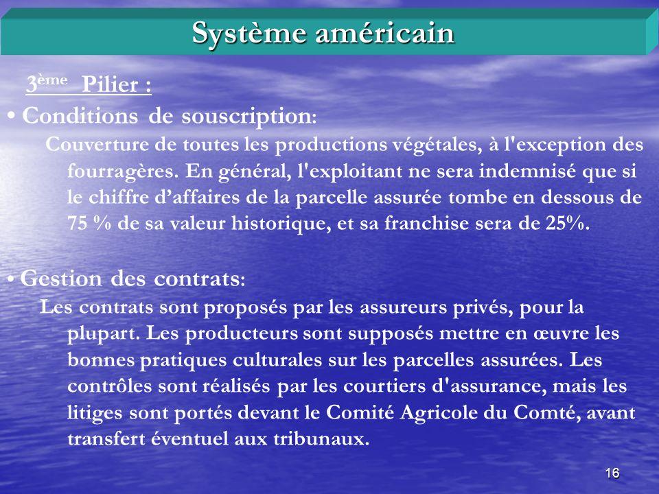 16 3 ème Pilier : Système américain Conditions de souscription : Couverture de toutes les productions végétales, à l'exception des fourragères. En gén