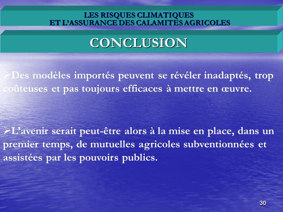 30 LES RISQUES CLIMATIQUES ET LASSURANCE DES CALAMITES AGRICOLES CONCLUSION Des modèles importés peuvent se révéler inadaptés, trop coûteuses et pas t