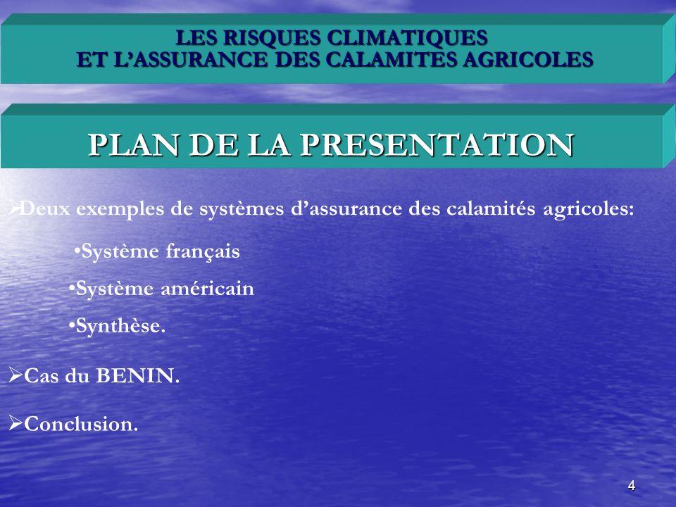 4 LES RISQUES CLIMATIQUES ET LASSURANCE DES CALAMITES AGRICOLES Deux exemples de systèmes dassurance des calamités agricoles: PLAN DE LA PRESENTATION