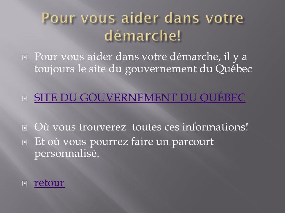 Pour vous aider dans votre démarche, il y a toujours le site du gouvernement du Québec SITE DU GOUVERNEMENT DU QUÉBEC Où vous trouverez toutes ces inf