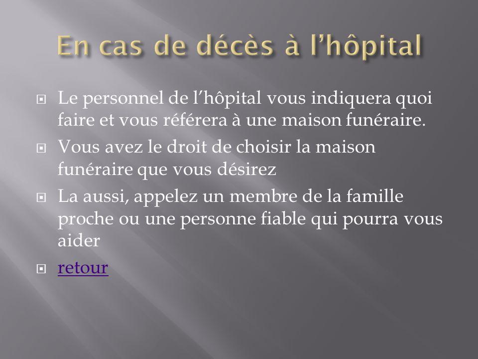 Le personnel de lhôpital vous indiquera quoi faire et vous référera à une maison funéraire. Vous avez le droit de choisir la maison funéraire que vous