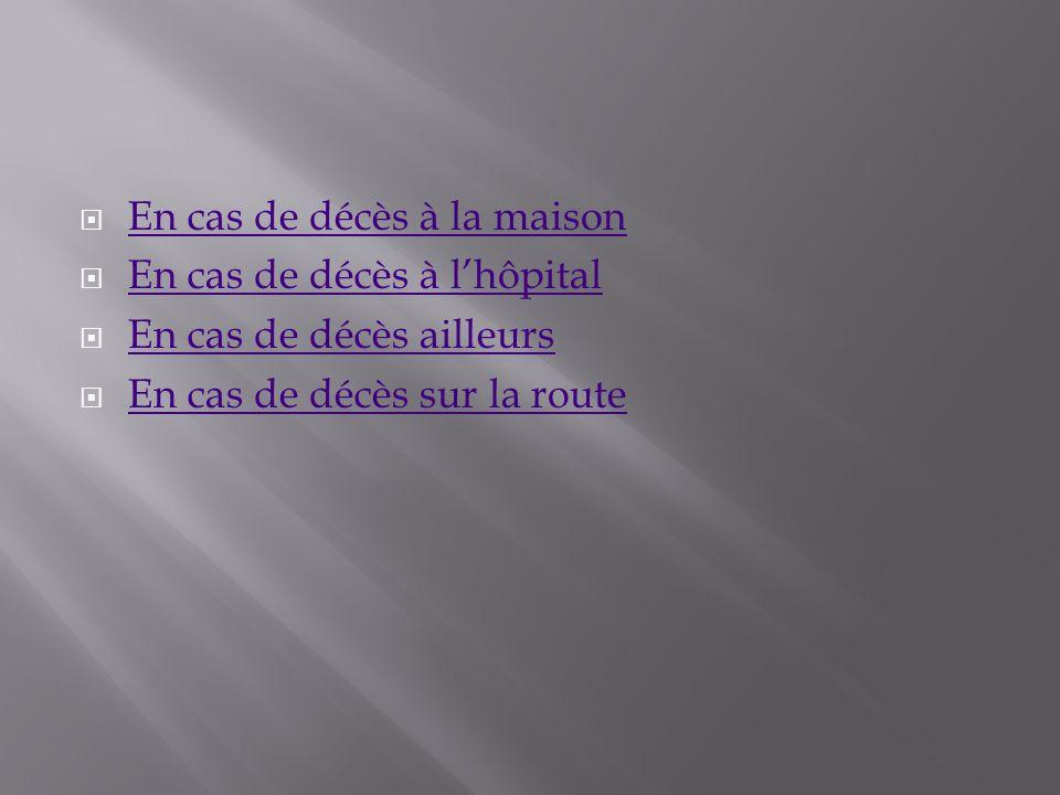 En cas de décès à la maison En cas de décès à lhôpital En cas de décès à lhôpital En cas de décès ailleurs En cas de décès sur la route