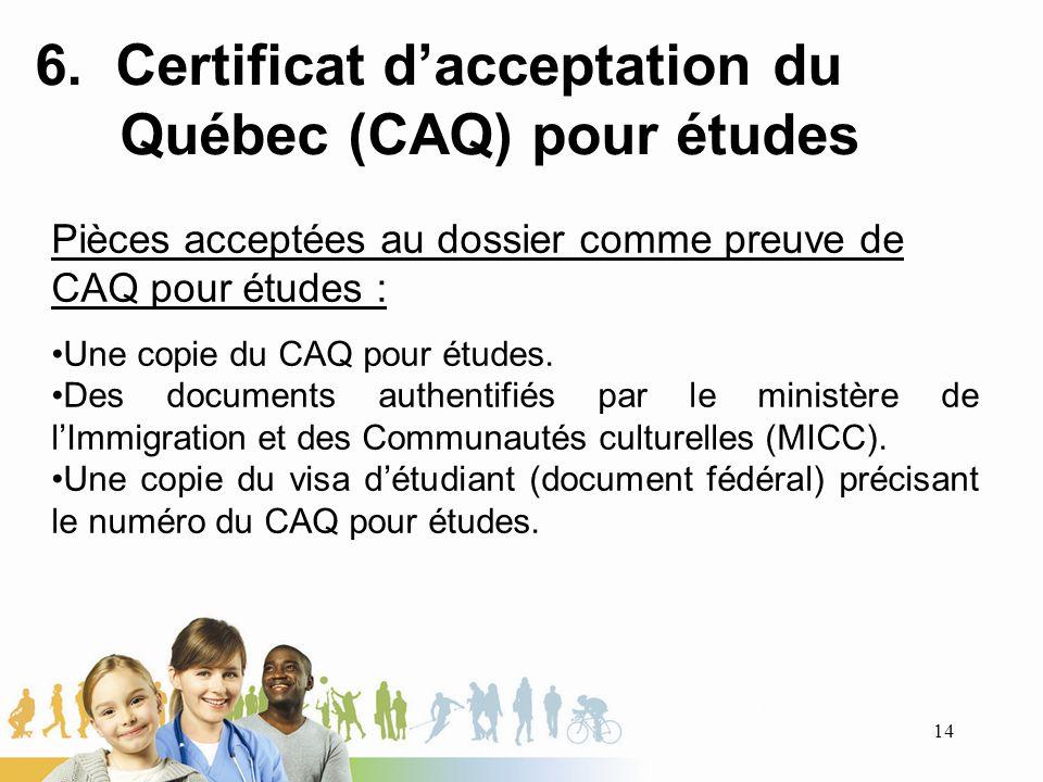 6. Certificat dacceptation du Québec (CAQ) pour études Pièces acceptées au dossier comme preuve de CAQ pour études : Une copie du CAQ pour études. Des