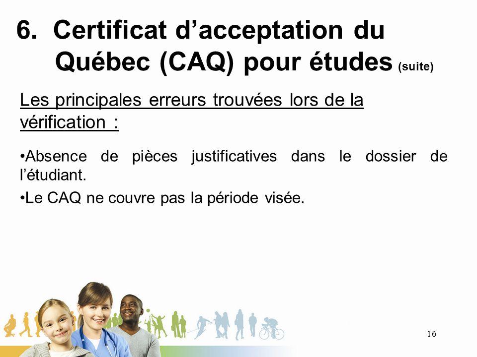 6. Certificat dacceptation du Québec (CAQ) pour études (suite) Les principales erreurs trouvées lors de la vérification : Absence de pièces justificat