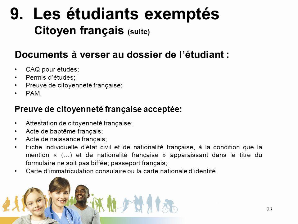 9. Les étudiants exemptés Citoyen français (suite) Documents à verser au dossier de létudiant : CAQ pour études; Permis détudes; Preuve de citoyenneté