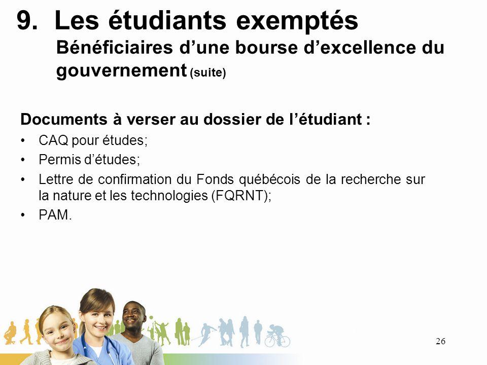 9. Les étudiants exemptés Bénéficiaires dune bourse dexcellence du gouvernement (suite) Documents à verser au dossier de létudiant : CAQ pour études;