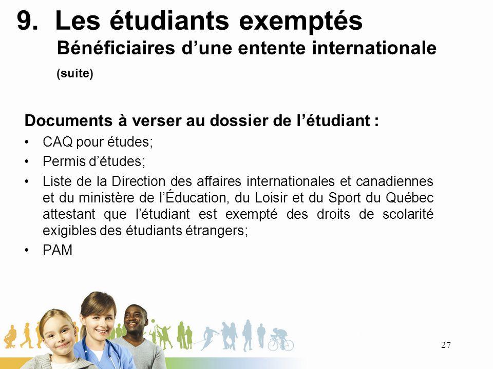 9. Les étudiants exemptés Bénéficiaires dune entente internationale (suite) Documents à verser au dossier de létudiant : CAQ pour études; Permis détud