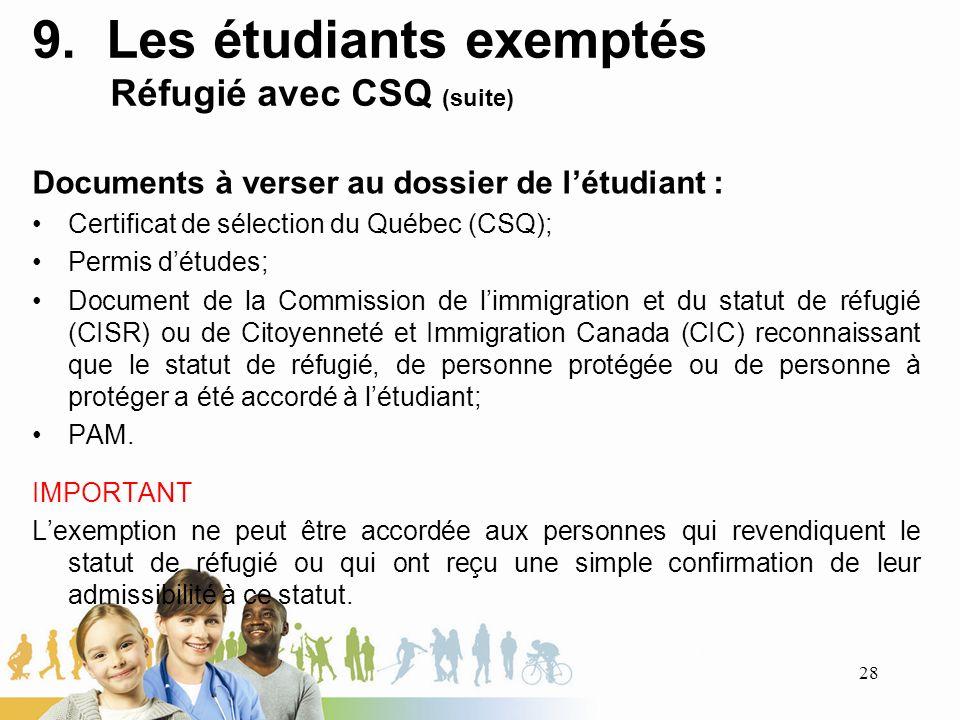 9. Les étudiants exemptés Réfugié avec CSQ (suite) Documents à verser au dossier de létudiant : Certificat de sélection du Québec (CSQ); Permis détude