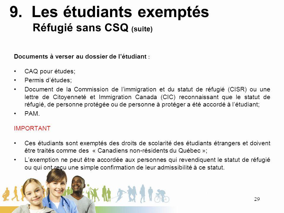 9. Les étudiants exemptés Réfugié sans CSQ (suite) Documents à verser au dossier de létudiant : CAQ pour études; Permis détudes; Document de la Commis