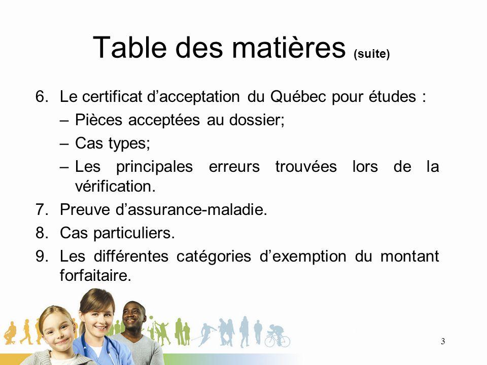 Table des matières (suite) 6.Le certificat dacceptation du Québec pour études : –Pièces acceptées au dossier; –Cas types; –Les principales erreurs trouvées lors de la vérification.