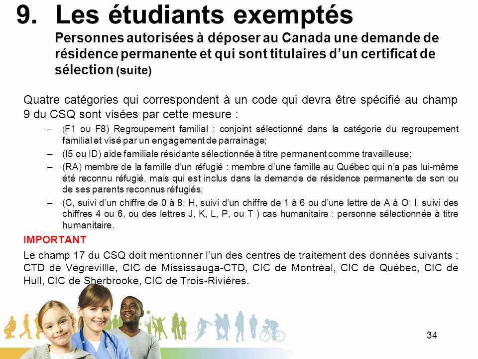 9.Les étudiants exemptés Personnes autorisées à déposer au Canada une demande de résidence permanente et qui sont titulaires dun certificat de sélection (suite) Quatre catégories qui correspondent à un code qui devra être spécifié au champ 9 du CSQ sont visées par cette mesure : –( F1 ou F8) Regroupement familial : conjoint sélectionné dans la catégorie du regroupement familial et visé par un engagement de parrainage; –(I5 ou ID) aide familiale résidante sélectionnée à titre permanent comme travailleuse; –(RA) membre de la famille dun réfugié : membre dune famille au Québec qui na pas lui-même été reconnu réfugié, mais qui est inclus dans la demande de résidence permanente de son ou de ses parents reconnus réfugiés; –(C, suivi dun chiffre de 0 à 8; H, suivi dun chiffre de 1 à 6 ou dune lettre de A à O; I, suivi des chiffres 4 ou 6, ou des lettres J, K, L, P, ou T ) cas humanitaire : personne sélectionnée à titre humanitaire.