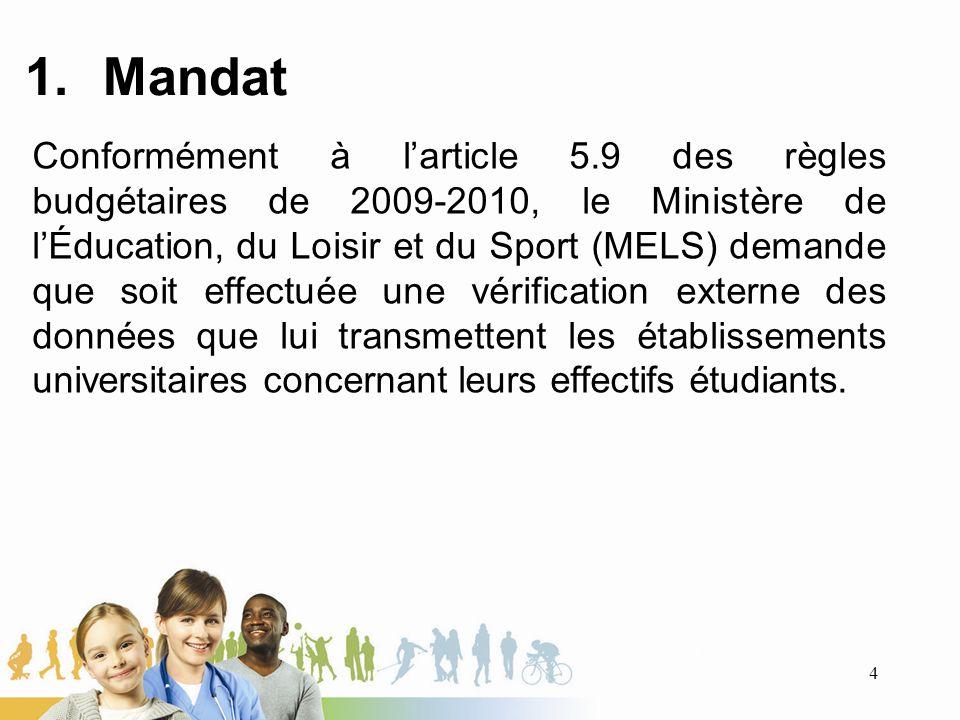 1.Mandat Conformément à larticle 5.9 des règles budgétaires de 2009-2010, le Ministère de lÉducation, du Loisir et du Sport (MELS) demande que soit effectuée une vérification externe des données que lui transmettent les établissements universitaires concernant leurs effectifs étudiants.