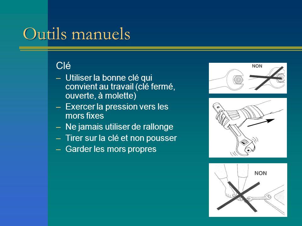 Outils manuels Clé –Utiliser la bonne clé qui convient au travail (clé fermé, ouverte, à molette) –Exercer la pression vers les mors fixes –Ne jamais