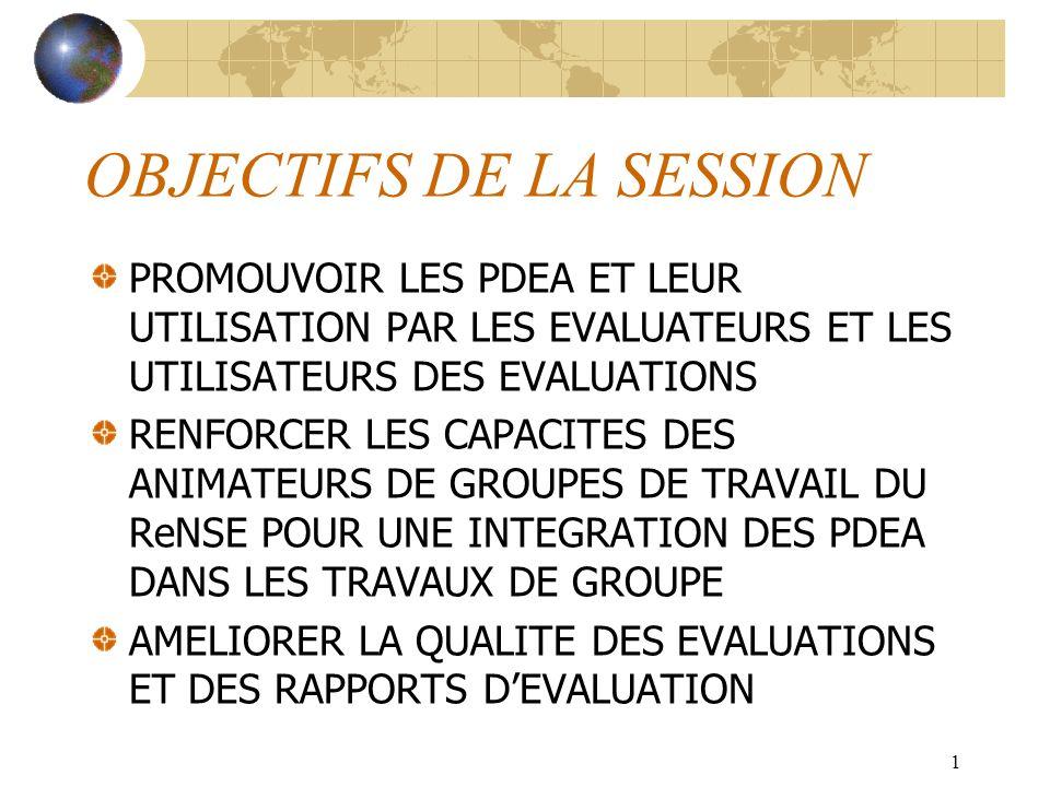 1 OBJECTIFS DE LA SESSION PROMOUVOIR LES PDEA ET LEUR UTILISATION PAR LES EVALUATEURS ET LES UTILISATEURS DES EVALUATIONS RENFORCER LES CAPACITES DES