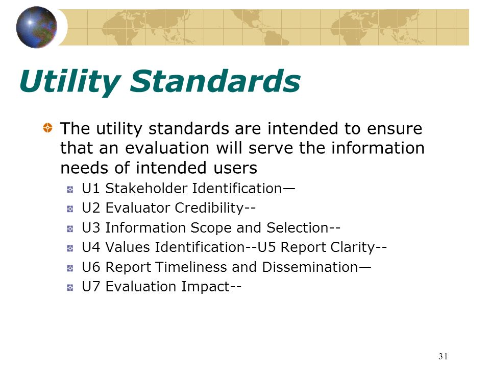 31 Utility Standards The utility standards are intended to ensure that an evaluation will serve the information needs of intended users U1 Stakeholder Identification U2 Evaluator Credibility-- U3 Information Scope and Selection-- U4 Values Identification--U5 Report Clarity-- U6 Report Timeliness and Dissemination U7 Evaluation Impact--