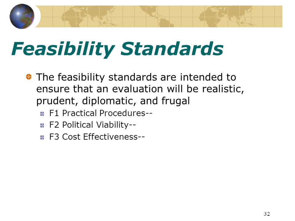 32 Feasibility Standards The feasibility standards are intended to ensure that an evaluation will be realistic, prudent, diplomatic, and frugal F1 Practical Procedures-- F2 Political Viability-- F3 Cost Effectiveness--