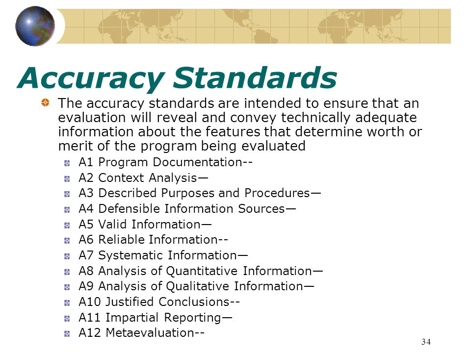 34 Accuracy Standards The accuracy standards are intended to ensure that an evaluation will reveal and convey technically adequate information about the features that determine worth or merit of the program being evaluated A1 Program Documentation-- A2 Context Analysis A3 Described Purposes and Procedures A4 Defensible Information Sources A5 Valid Information A6 Reliable Information-- A7 Systematic Information A8 Analysis of Quantitative Information A9 Analysis of Qualitative Information A10 Justified Conclusions-- A11 Impartial Reporting A12 Metaevaluation--