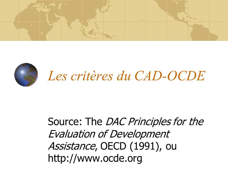 Les critères du CAD-OCDE Source: The DAC Principles for the Evaluation of Development Assistance, OECD (1991), ou http://www.ocde.org
