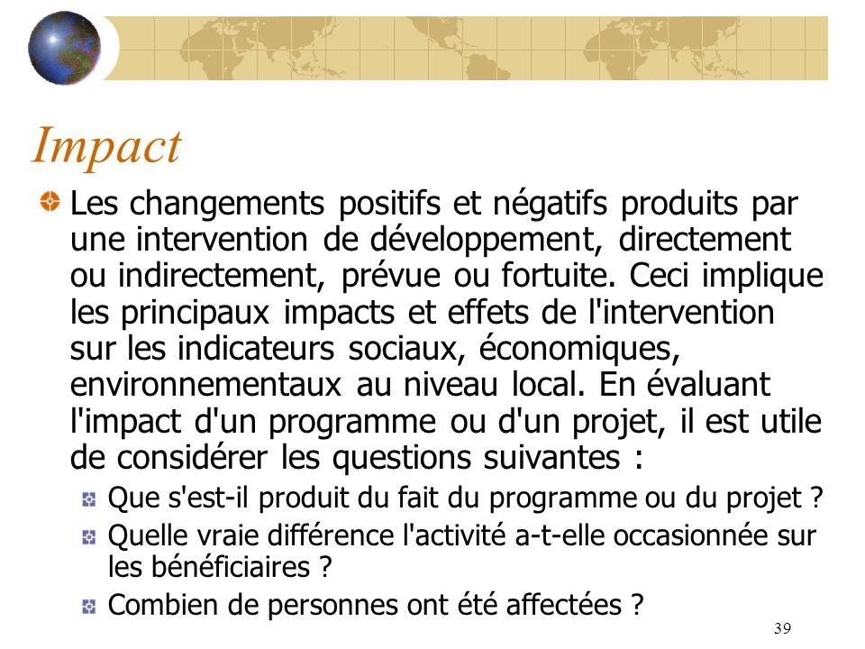 39 Impact Les changements positifs et négatifs produits par une intervention de développement, directement ou indirectement, prévue ou fortuite. Ceci