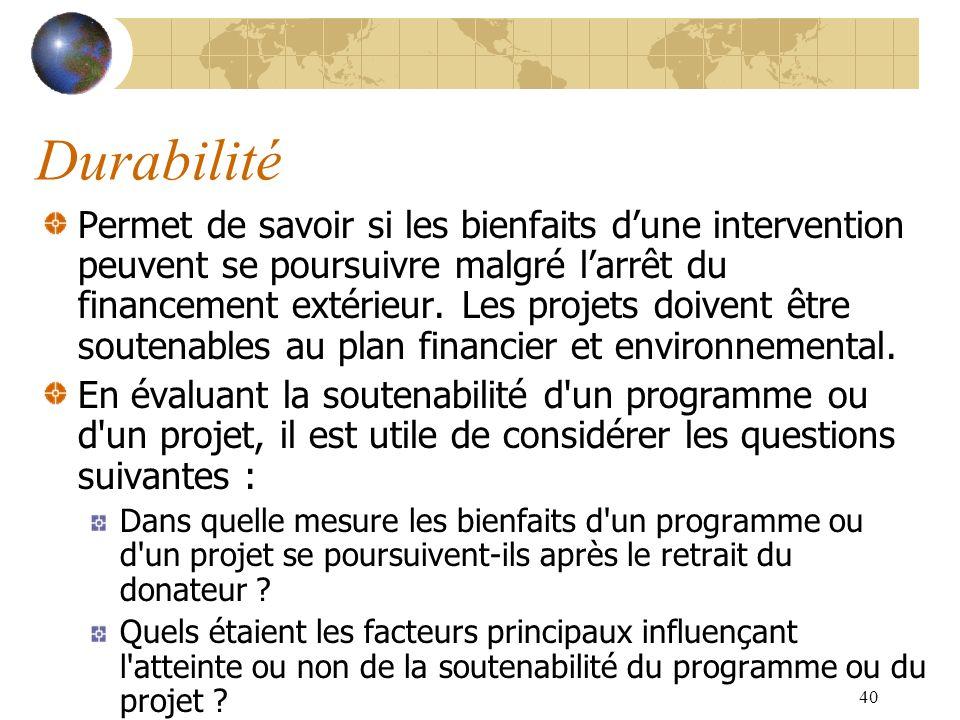 40 Durabilité Permet de savoir si les bienfaits dune intervention peuvent se poursuivre malgré larrêt du financement extérieur. Les projets doivent êt