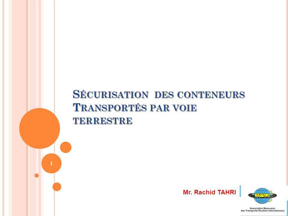 S ÉCURISATION DES CONTENEURS T RANSPORTÉS PAR VOIE TERRESTRE 1 Mr. Rachid TAHRI
