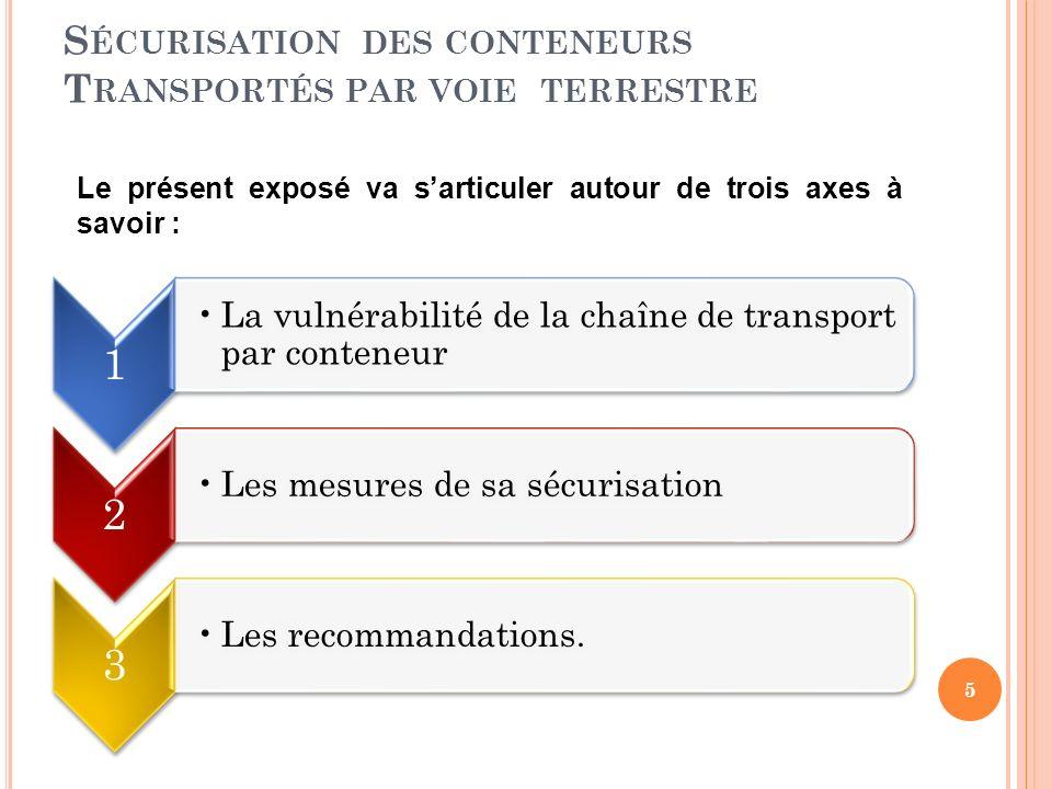 S ÉCURISATION DES CONTENEURS T RANSPORTÉS PAR VOIE TERRESTRE 1 La vulnérabilité de la chaîne de transport par conteneur 2 Les mesures de sa sécurisation 3 Les recommandations.