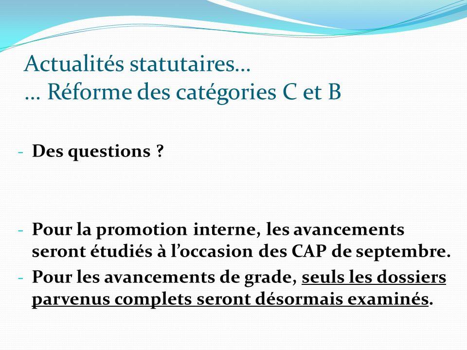 Actualités statutaires… … Réforme des catégories C et B - Des questions ? - Pour la promotion interne, les avancements seront étudiés à loccasion des