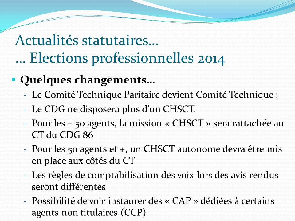 Actualités statutaires… … Elections professionnelles 2014 Quelques changements… - Le Comité Technique Paritaire devient Comité Technique ; - Le CDG ne