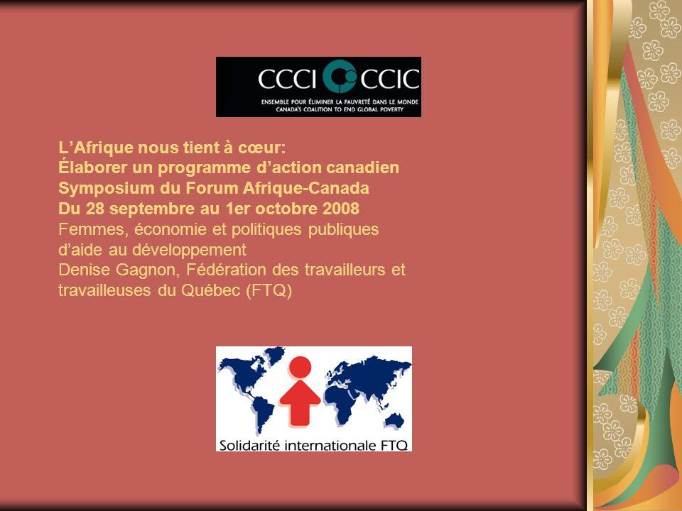 LAfrique nous tient à cœur: Élaborer un programme daction canadien Symposium du Forum Afrique-Canada Du 28 septembre au 1er octobre 2008 Femmes, économie et politiques publiques daide au développement Denise Gagnon, Fédération des travailleurs et travailleuses du Québec (FTQ)
