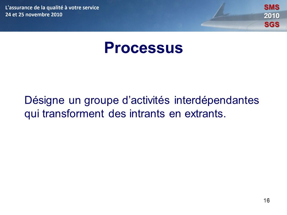 16 Processus Désigne un groupe dactivités interdépendantes qui transforment des intrants en extrants. SMS2010SGS