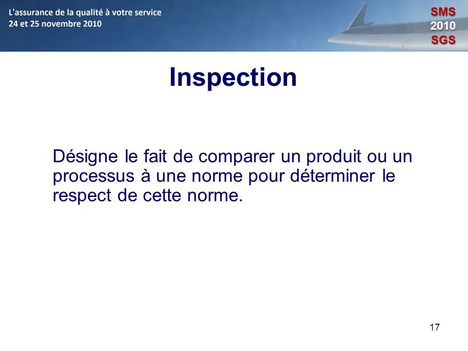17 Inspection Désigne le fait de comparer un produit ou un processus à une norme pour déterminer le respect de cette norme. SMS2010SGS