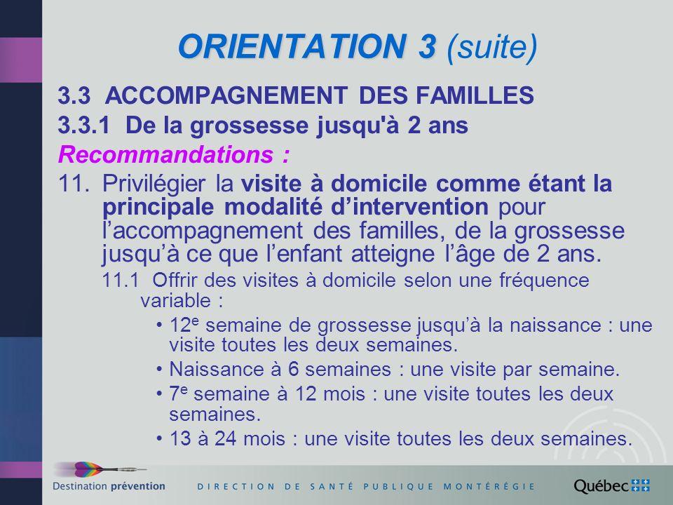 ORIENTATION 3 ORIENTATION 3 (suite) 3.3.1 De la grossesse jusqu à 2 ans (suite) Recommandations : 12.Considérer les interventions de groupe et laccompagnement vers des ressources de la communauté comme des compléments essentiels à la visite à domicile.