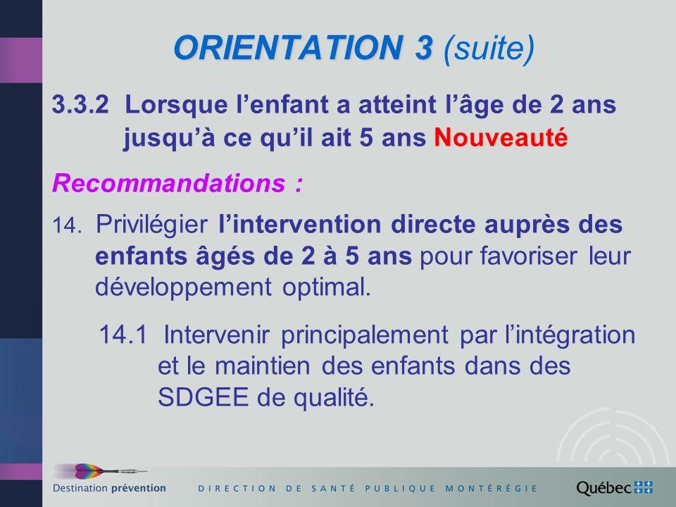 ORIENTATION 3 ORIENTATION 3 (suite) 3.3.2 Lorsque lenfant a atteint lâge de 2 ans jusquà ce quil ait 5 ans (suite) Recommandations : 14.2 Convenir, entre le MSSS et le MFA, dorientations nationales sur laccès aux SDGEE pour les enfants des SIPPE ainsi que de collaborations entre les CSSS et les SDGEE, en complément aux protocoles dentente liant ces organisations.